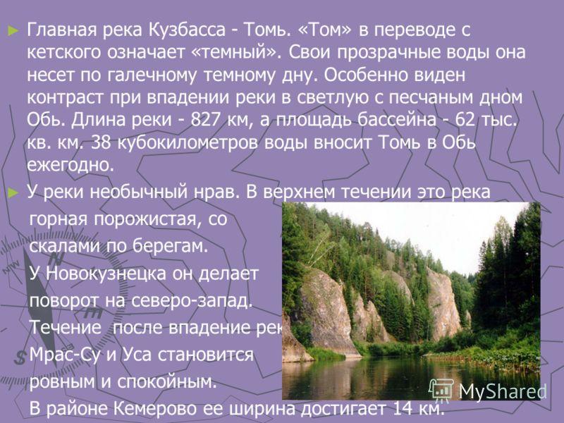Главная река Кузбасса - Томь. «Том» в переводе с кетского означает «темный». Свои прозрачные воды она несет по галечному темному дну. Особенно виден контраст при впадении реки в светлую с песчаным дном Обь. Длина реки - 827 км, а площадь бассейна - 6