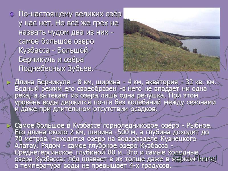 Длина Берчикуля - 8 км, ширина - 4 км, акватория - 32 кв. км. Водный режим его своеобразен -в него не впадает ни одна река, а вытекает из озера лишь одна речушка. При этом уровень воды держится почти без колебаний между сезонами и даже при длительном