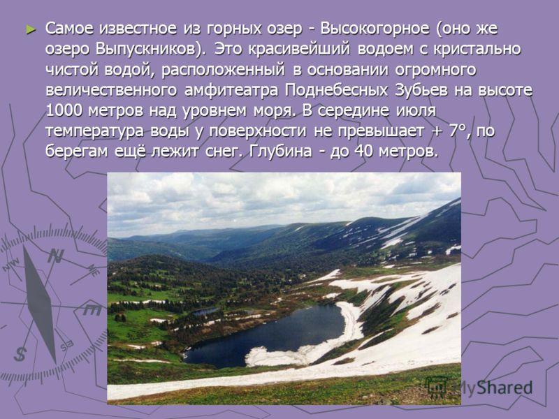 Самое известное из горных озер - Высокогорное (оно же озеро Выпускников). Это красивейший водоем с кристально чистой водой, расположенный в основании огромного величественного амфитеатра Поднебесных Зубьев на высоте 1000 метров над уровнем моря. В се
