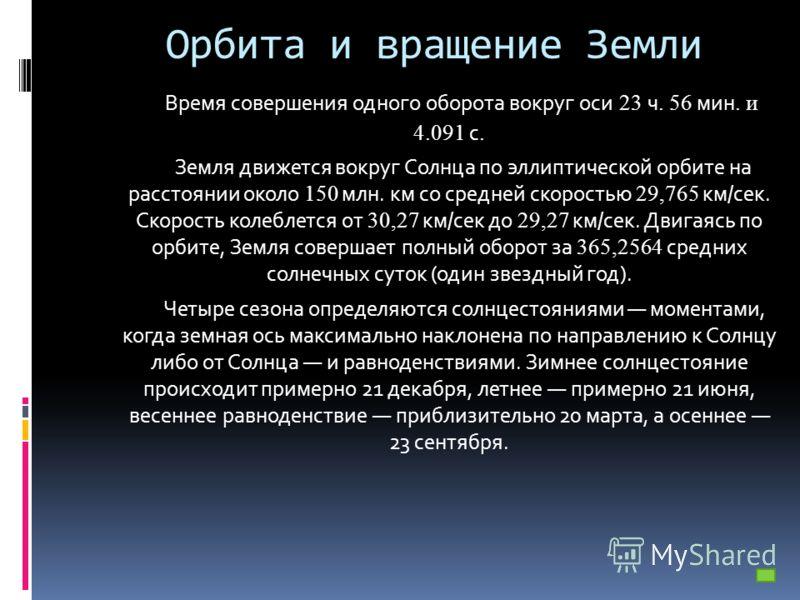Орбита и вращение Земли Время совершения одного оборота вокруг оси 23 ч. 56 мин. и 4.091 с. Земля движется вокруг Солнца по эллиптической орбите на расстоянии около 150 млн. км со средней скоростью 29,765 км/сек. Скорость колеблется от 30,27 км/сек д