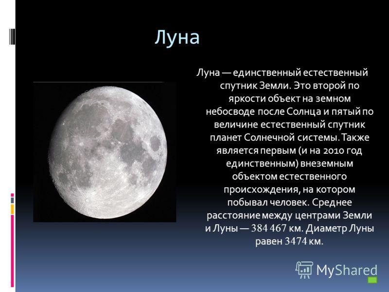 Луна Луна единственный естественный спутник Земли. Это второй по яркости объект на земном небосводе после Солнца и пятый по величине естественный спутник планет Солнечной системы. Также является первым (и на 2010 год единственным) внеземным объектом