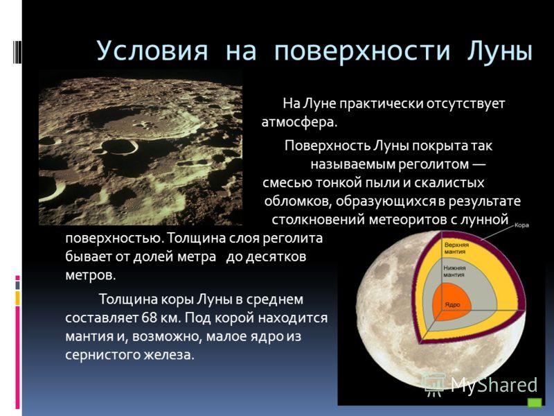 Условия на поверхности Луны На Луне практически отсутствует атмосфера. Поверхность Луны покрыта так н называемым реголитом с смесью тонкой пыли и скалистых обломко обломков, образующихся в результате с столкновений метеоритов с лунной поверхностью. Т