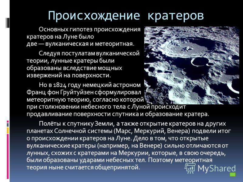 Происхождение кратеров Основных гипотез происхождения кратеров на Луне было две вулканическая и метеоритная. Следуя постулатам вулканической теории, лунные кратеры были образованы вследствие мощных извержений на поверхности. Но в 1824 году немецкий а