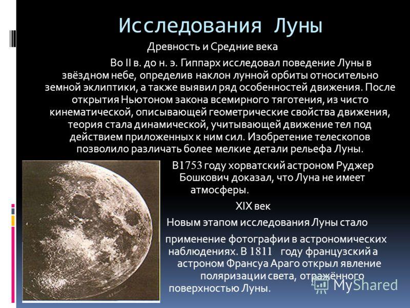 Исследования Луны Древность и Средние века Во II в. до н. э. Гиппарх исследовал поведение Луны в звёздном небе, определив наклон лунной орбиты относительно земной эклиптики, а также выявил ряд особенностей движения. После открытия Ньютоном закона все