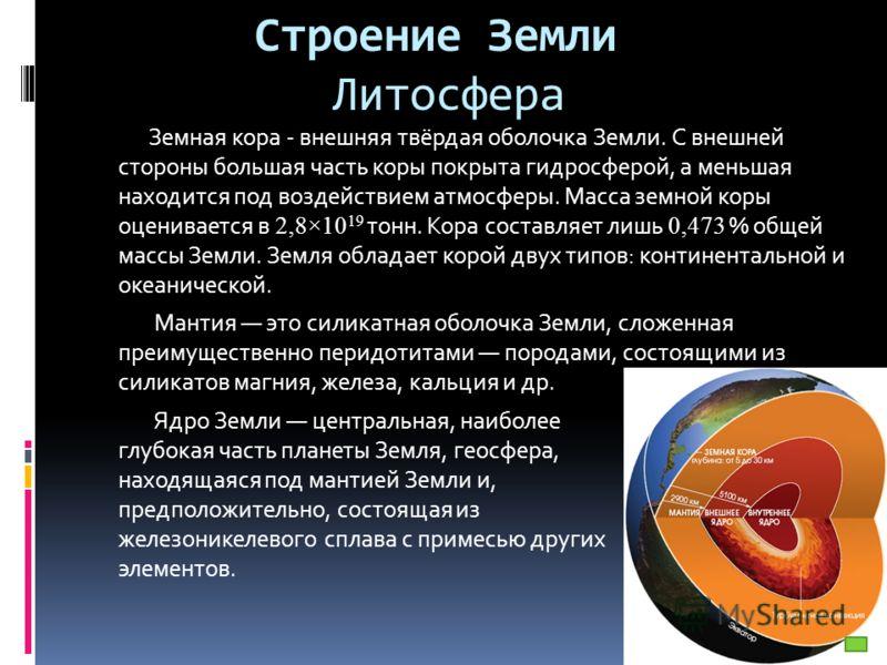 Строение Земли Литосфера Земная кора - внешняя твёрдая оболочка Земли. С внешней стороны большая часть коры покрыта гидросферой, а меньшая находится под воздействием атмосферы. Масса земной коры оценивается в 2,8×10 19 тонн. Кора составляет лишь 0,47