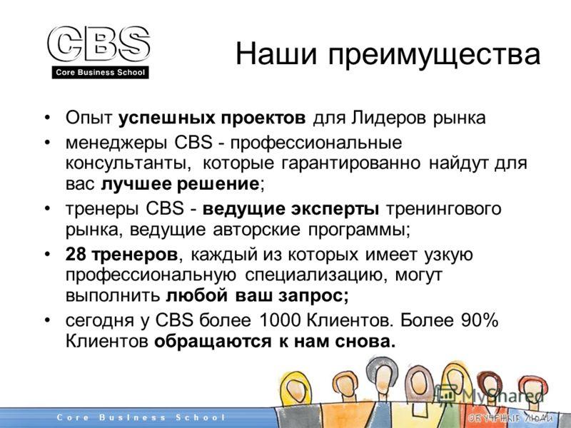 Наши преимущества Опыт успешных проектов для Лидеров рынка менеджеры CBS - профессиональные консультанты, которые гарантированно найдут для вас лучшее решение; тренеры CBS - ведущие эксперты тренингового рынка, ведущие авторские программы; 28 тренеро
