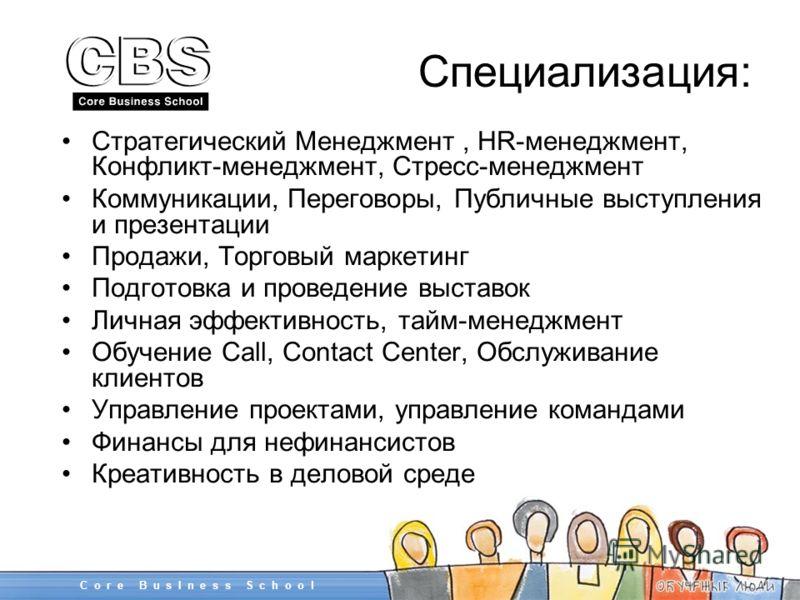 Специализация: Стратегический Менеджмент, HR-менеджмент, Конфликт-менеджмент, Стресс-менеджмент Коммуникации, Переговоры, Публичные выступления и презентации Продажи, Торговый маркетинг Подготовка и проведение выставок Личная эффективность, тайм-мене