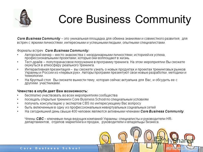 Core Business Community Core Business Community – это уникальная площадка для обмена знаниями и совместного развития, для встреч с яркими личностями, интересными и успешными людьми, опытными специалистами. Форматы встреч Core Business Community: Авто