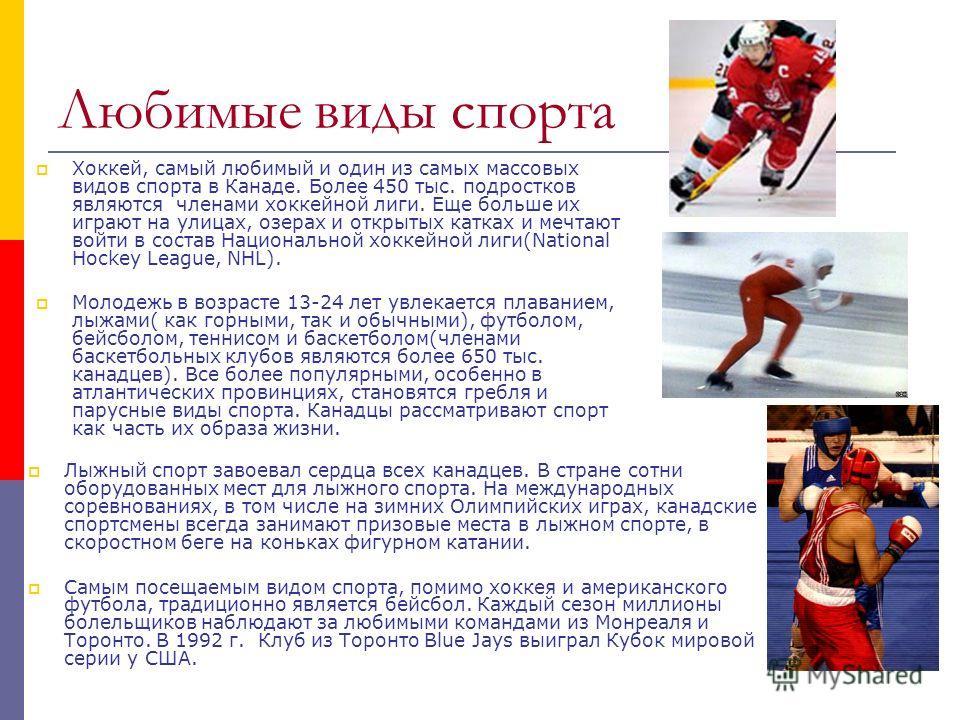 Любимые виды спорта Хоккей, самый любимый и один из самых массовых видов спорта в Канаде. Более 450 тыс. подростков являются членами хоккейной лиги. Еще больше их играют на улицах, озерах и открытых катках и мечтают войти в состав Национальной хоккей