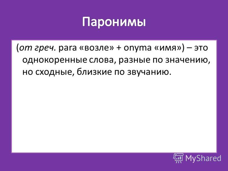 (от греч. para «возле» + onyma «имя») – это однокоренные слова, разные по значению, но сходные, близкие по звучанию.