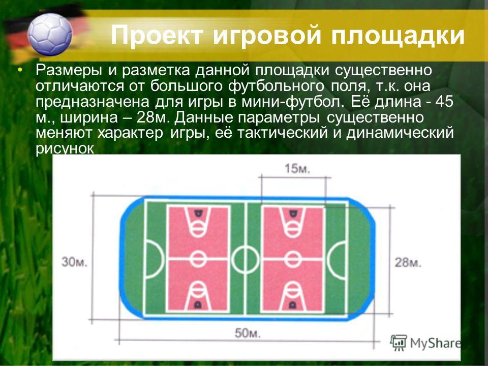 Проект игровой площадки Размеры и разметка данной площадки существенно отличаются от большого футбольного поля, т.к. она предназначена для игры в мини-футбол. Её длина - 45 м., ширина – 28м. Данные параметры существенно меняют характер игры, её такти