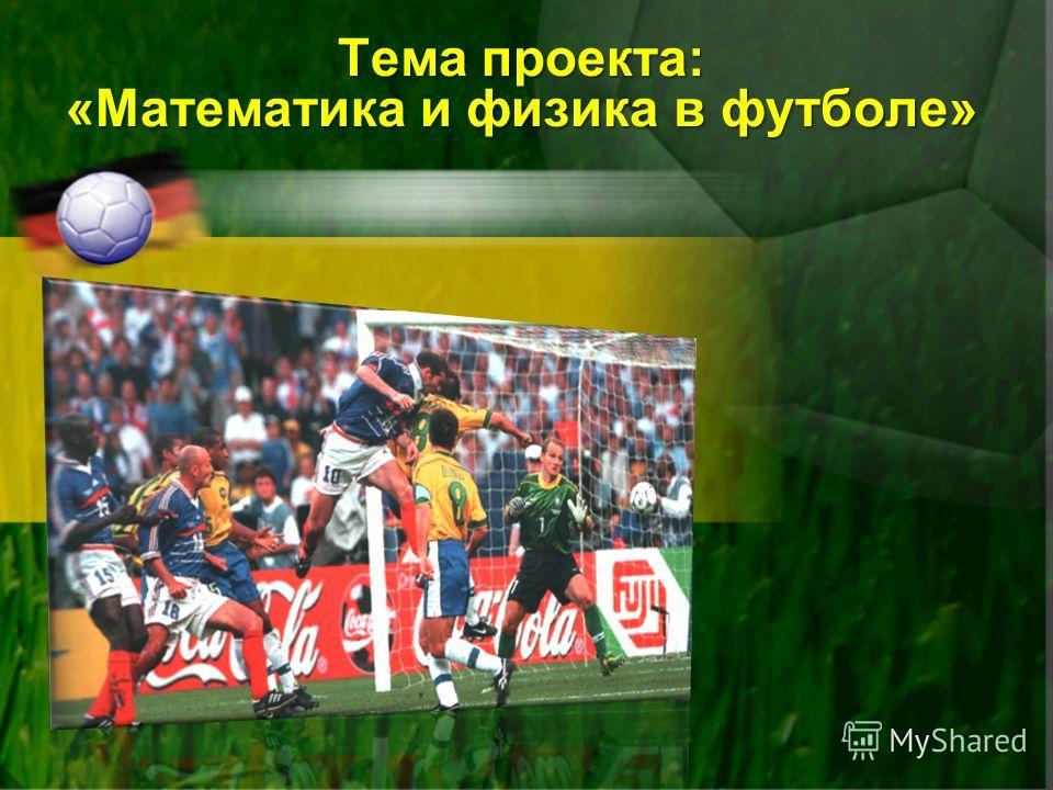 Тема проекта: «Математика и физика в футболе»