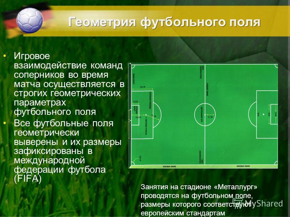 Геометрия футбольного поля Игровое взаимодействие команд соперников во время матча осуществляется в строгих геометрических параметрах футбольного поля Все футбольные поля геометрически выверены и их размеры зафиксированы в международной федерации фут