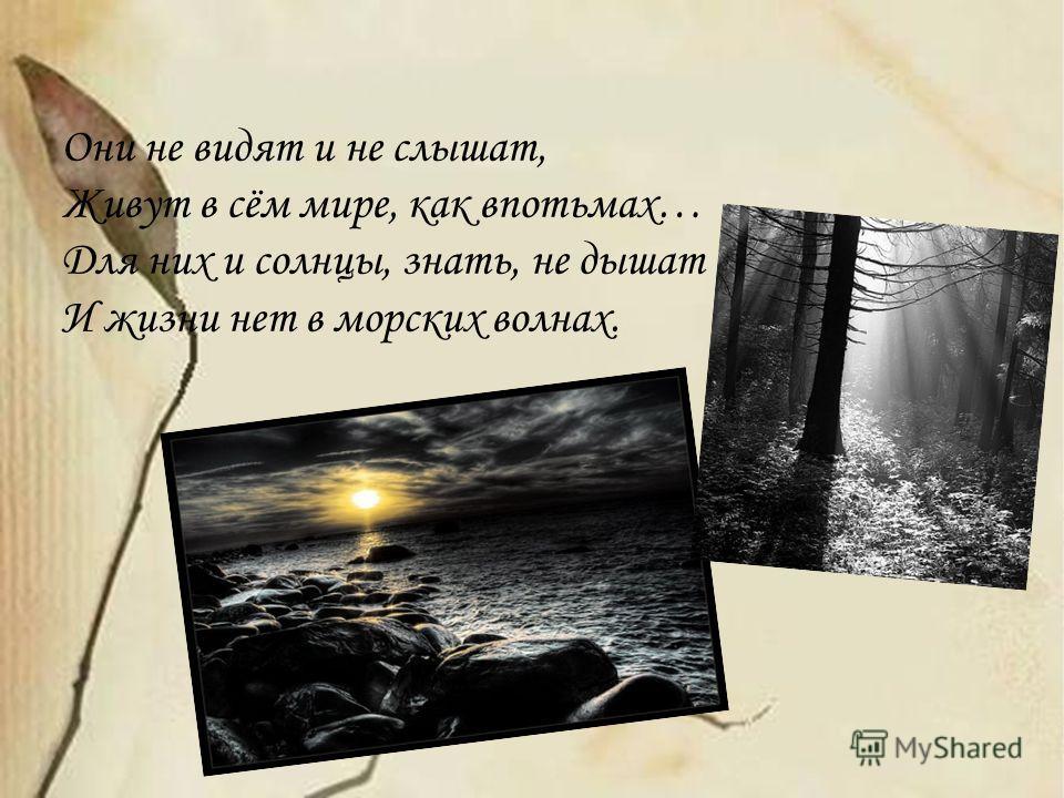 Они не видят и не слышат, Живут в сём мире, как впотьмах… Для них и солнцы, знать, не дышат И жизни нет в морских волнах.