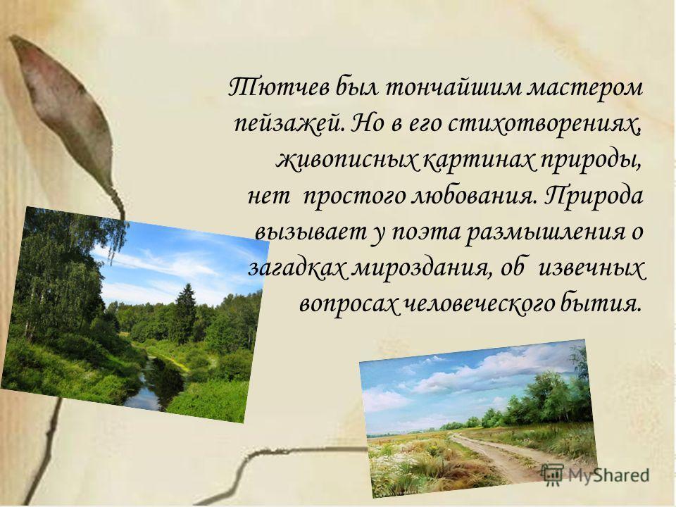 Тютчев был тончайшим мастером пейзажей. Но в его стихотворениях, живописных картинах природы, нет простого любования. Природа вызывает у поэта размышления о загадках мироздания, об извечных вопросах человеческого бытия.