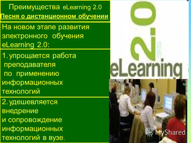 Преимущества eLearning 2.0 Песня о дистанционном обучении На новом этапе развития электронного обучения eLearning 2.0: 2.удешевляется внедрение и сопровождение информационных технологий в вузе. 1.упрощается работа преподавателя по применению информац