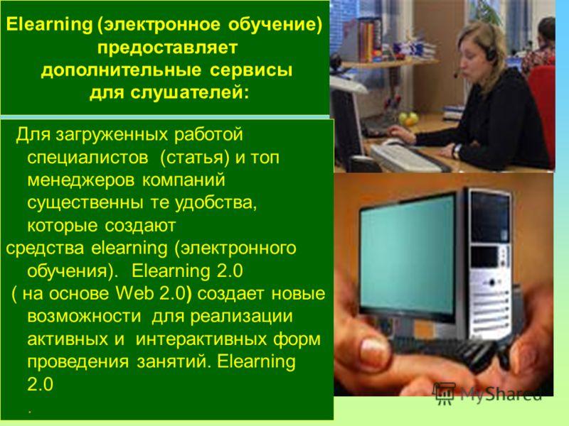 Elearning (электронное обучение) предоставляет дополнительные сервисы для слушателей: Для загруженных работой специалистов (статья) и топ менеджеров компаний существенны те удобства, которые создают средства elearning (электронного обучения). Elearni