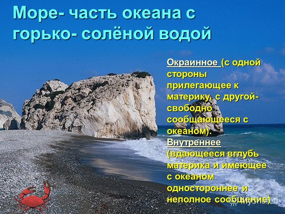 Море- часть океана с горько- солёной водой Окраинное Окраинное (с одной стороны прилегающее к материку, с другой- свободно сообщающееся с океаном). Окраинное Внутреннее Внутреннее (вдающееся вглубь материка и имеющее с океаном одностороннее и неполно