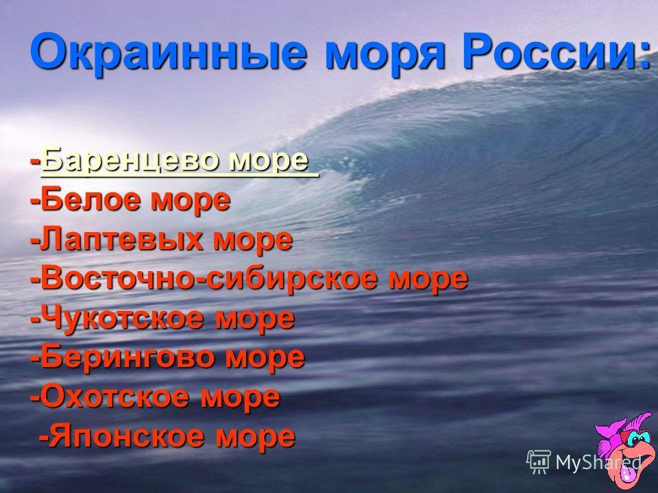 Окраинные моря России: - ББББ аааа рррр ееее нннн цццц ееее вввв оооо м м м м оооо рррр ееее-Белое море -Лаптевых море -Восточно-сибирское море -Чукотское море -Берингово море -Охотское море -Японское море