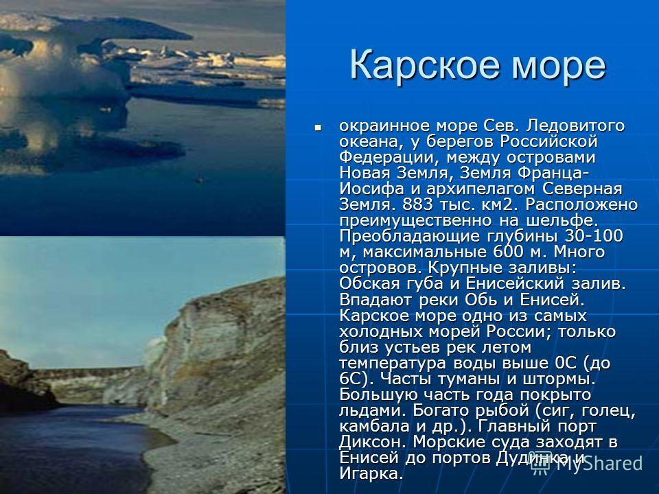 Карское море окраинное море Сев. Ледовитого океана, у берегов Российской Федерации, между островами Новая Земля, Земля Франца- Иосифа и архипелагом Северная Земля. 883 тыс. км2. Расположено преимущественно на шельфе. Преобладающие глубины 30-100 м, м
