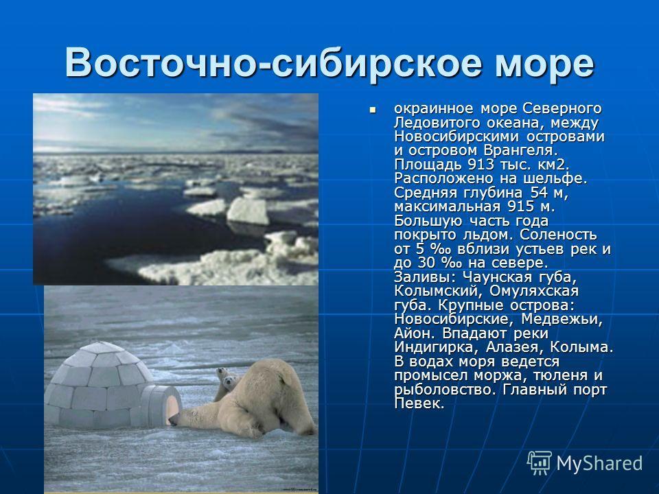Восточно-сибирское море окраинное море Северного Ледовитого океана, между Новосибирскими островами и островом Врангеля. Площадь 913 тыс. км2. Расположено на шельфе. Средняя глубина 54 м, максимальная 915 м. Большую часть года покрыто льдом. Соленость