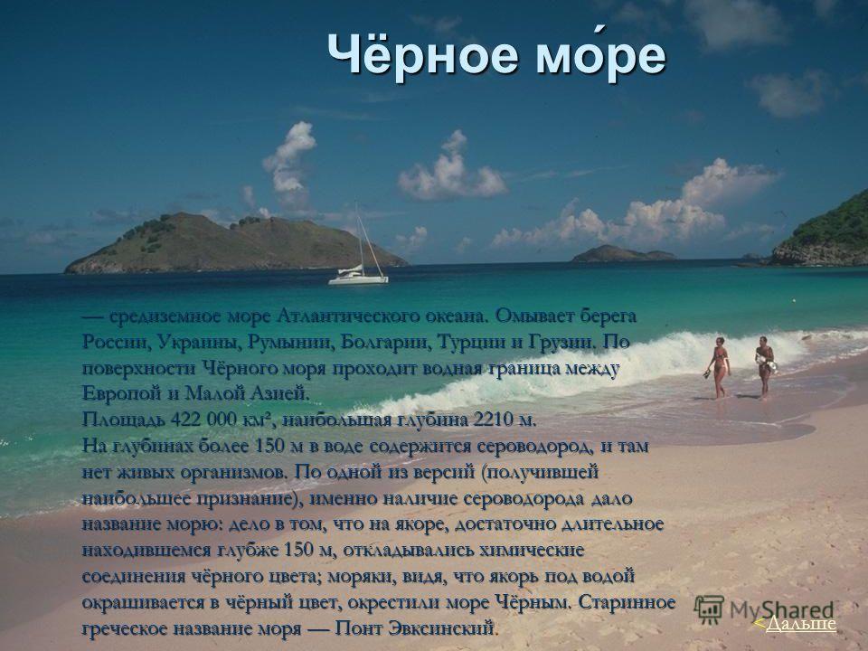 Чёрное мо́ре средиземное море Атлантического океана. Омывает берега России, Украины, Румынии, Болгарии, Турции и Грузии. По поверхности Чёрного моря проходит водная граница между Европой и Малой Азией. средиземное море Атлантического океана. Омывает