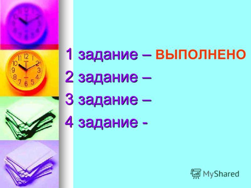 1 задание – 1 задание – ВЫПОЛНЕНО 2 задание – 3 задание – 4 задание -