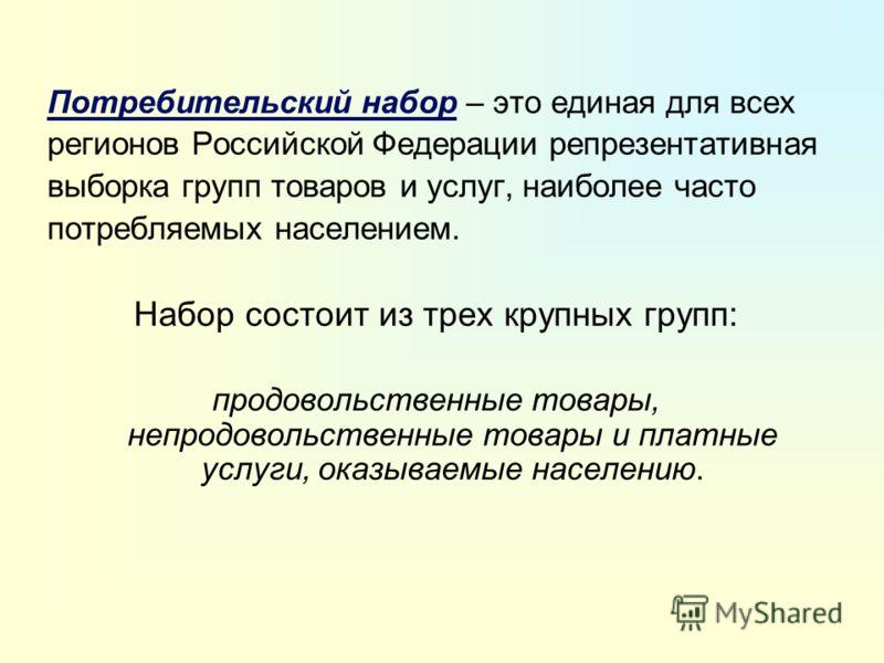 Потребительский набор – это единая для всех регионов Российской Федерации репрезентативная выборка групп товаров и услуг, наиболее часто потребляемых населением. Набор состоит из трех крупных групп: продовольственные товары, непродовольственные товар