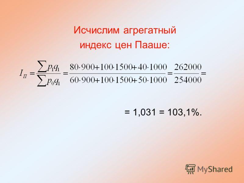 Исчислим агрегатный индекс цен Пааше: = 1,031 = 103,1%.