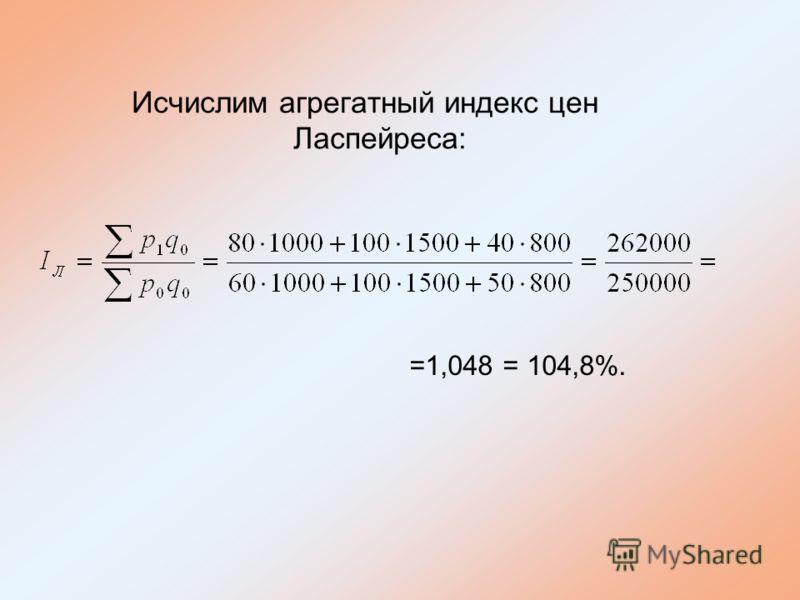 Исчислим агрегатный индекс цен Ласпейреса: =1,048 = 104,8%.