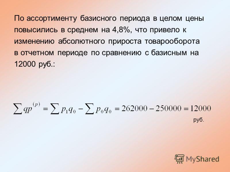 По ассортименту базисного периода в целом цены повысились в среднем на 4,8%, что привело к изменению абсолютного прироста товарооборота в отчетном периоде по сравнению с базисным на 12000 руб.: руб.