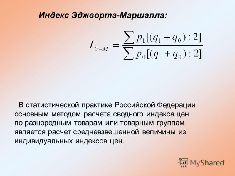 Индекс Эджворта-Маршалла: В статистической практике Российской Федерации основным методом расчета сводного индекса цен по разнородным товарам или товарным группам является расчет средневзвешенной величины из индивидуальных индексов цен.