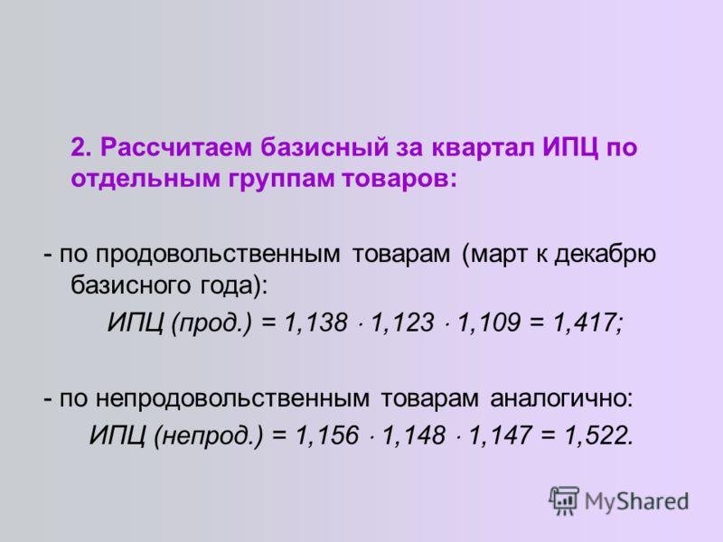 2. Рассчитаем базисный за квартал ИПЦ по отдельным группам товаров: - по продовольственным товарам (март к декабрю базисного года): ИПЦ (прод.) = 1,138 1,123 1,109 = 1,417; - по непродовольственным товарам аналогично: ИПЦ (непрод.) = 1,156 1,148 1,14