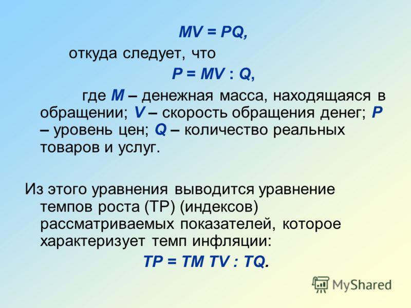 MV = PQ, откуда следует, что P = MV : Q, где M – денежная масса, находящаяся в обращении; V – скорость обращения денег; P – уровень цен; Q – количество реальных товаров и услуг. Из этого уравнения выводится уравнение темпов роста (ТР) (индексов) расс