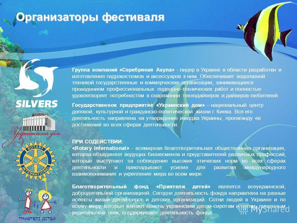 Организаторы фестиваля Группа компаний «Серебряная Акула» - лидер в Украине в области разработки и изготовления гидрокостюмов и аксессуаров к ним. Обеспечивает водолазной техникой государственные и коммерческие организации, занимающиеся проведением п