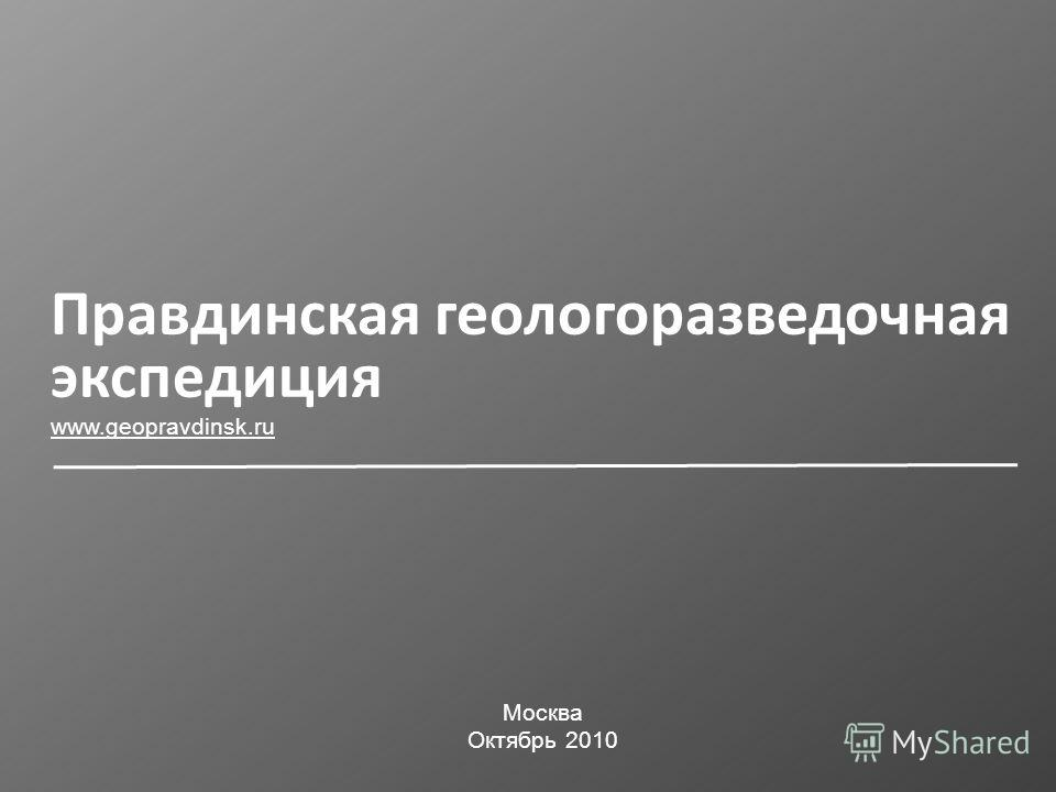 Правдинская геологоразведочная экспедиция www.geopravdinsk.ru Москва Октябрь 2010