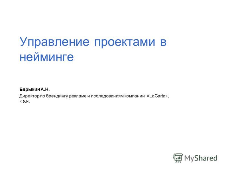 Управление проектами в нейминге Барыкин А.Н. Директор по брендингу рекламе и исследованиям компании «LaCarta», к.э.н.