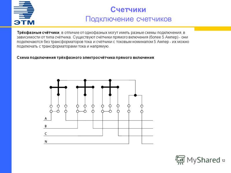 Счетчики Подключение счетчиков Трёхфазные счётчики, в отличие от однофазных могут иметь разные схемы подключения, в зависимости от типа счётчика. Существуют счётчики прямого включения (более 5 Ампер) - они подключаются без трансформаторов тока и счёт