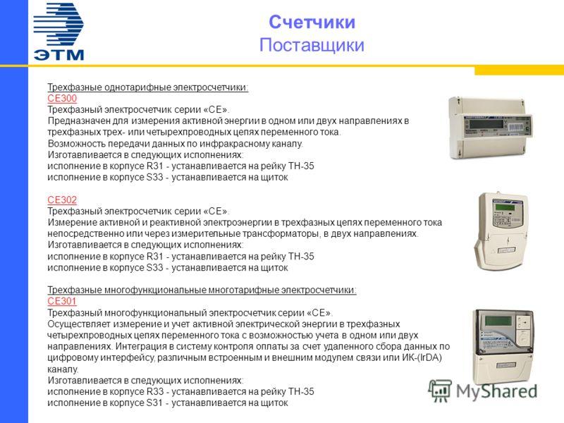 Счетчики Поставщики Трехфазные однотарифные электросчетчики: CE300 Трехфазный электросчетчик серии «СЕ». Предназначен для измерения активной энергии в одном или двух направлениях в трехфазных трех- или четырехпроводных цепях переменного тока. Возможн