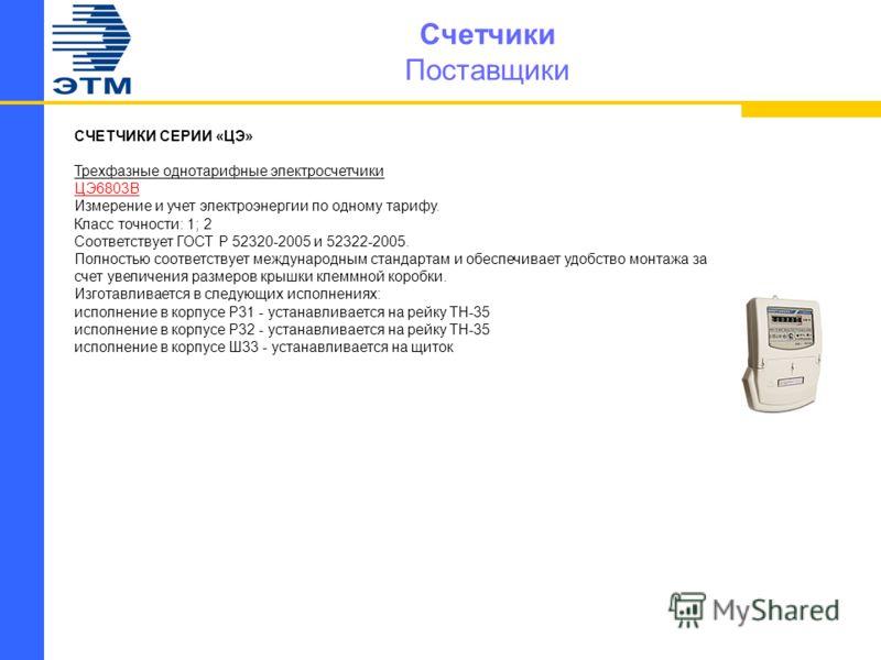 Счетчики Поставщики СЧЕТЧИКИ СЕРИИ «ЦЭ» Трехфазные однотарифные электросчетчики ЦЭ6803В Измерение и учет электроэнергии по одному тарифу. Класс точности: 1; 2 Соответствует ГОСТ Р 52320-2005 и 52322-2005. Полностью соответствует международным стандар
