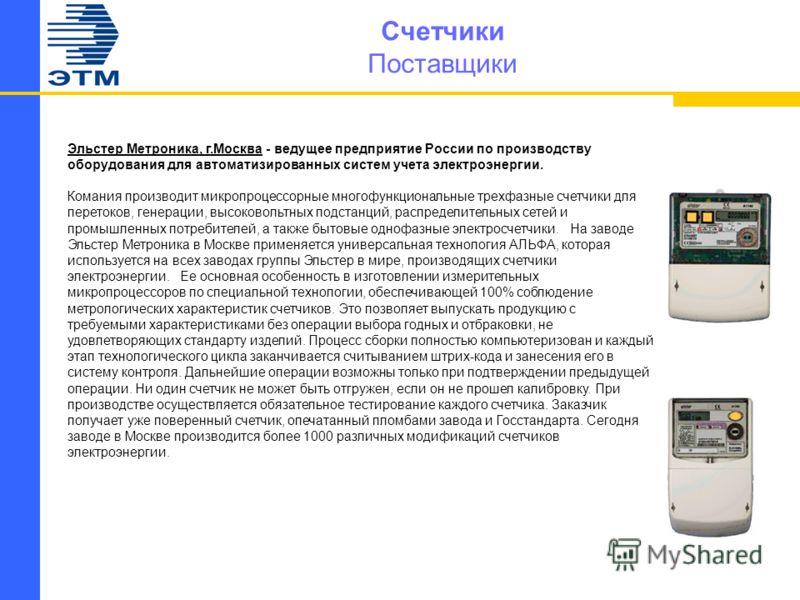 Счетчики Поставщики Эльстер Метроника, г.Москва - ведущее предприятие России по производству оборудования для автоматизированных систем учета электроэнергии. Комания производит микропроцессорные многофункциональные трехфазные счетчики для перетоков,