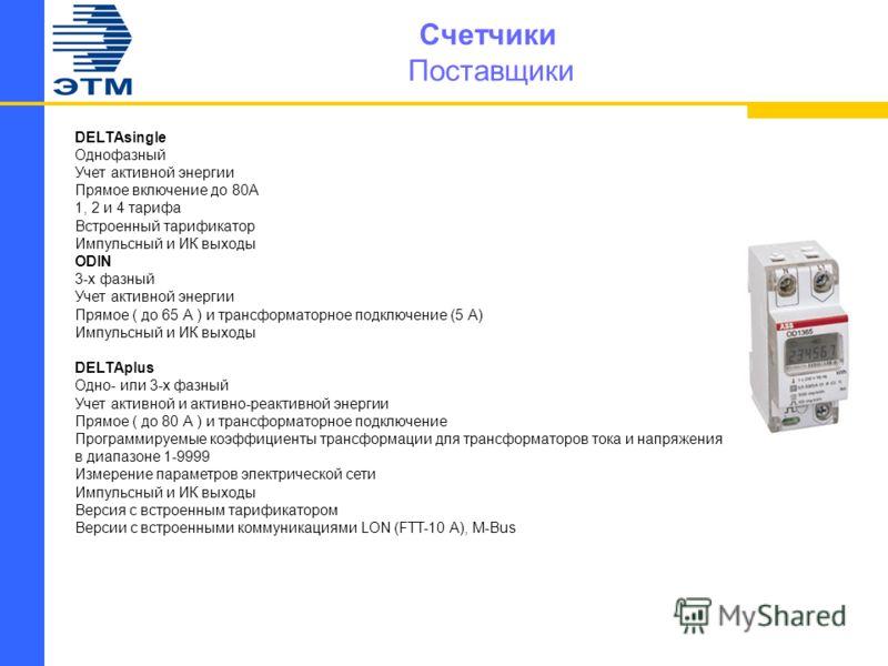 Счетчики Поставщики DELTAsingle Однофазный Учет активной энергии Прямое включение до 80А 1, 2 и 4 тарифа Встроенный тарификатор Импульсный и ИК выходы ODIN 3-х фазный Учет активной энергии Прямое ( до 65 А ) и трансформаторное подключение (5 А) Импул