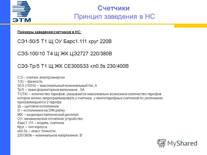 Счетчики Принцип заведения в НС Примеры заведения счетчиков в НС: СЭ1-50/5 Т1 Щ ОУ Барс1.111 круг 220В СЭ3-100/10 Т4 Щ ЖК ЦЭ2727 220/380В СЭ3-Тр/5 Т1 Щ ЖК CE300S33 кл0.5s 230/400В СЭ – счетчик электроэнергии 1(3) – фазность 50/5 (100/5) – максимальны
