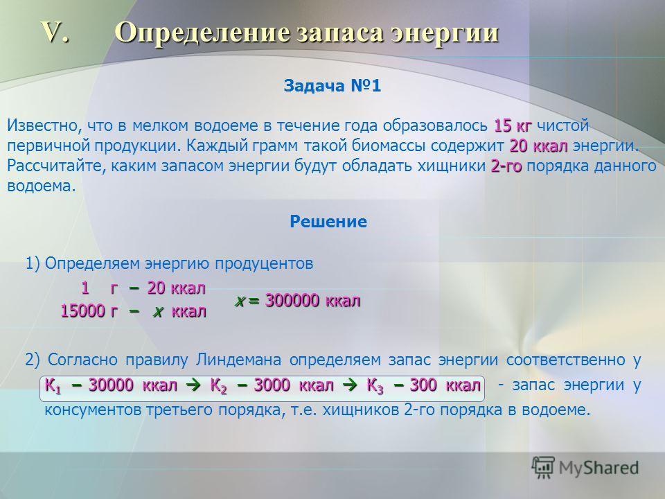 V.Определение запаса энергии Задача 1 15 кг 20 ккал 2-го Известно, что в мелком водоеме в течение года образовалось 15 кг чистой первичной продукции. Каждый грамм такой биомассы содержит 20 ккал энергии. Рассчитайте, каким запасом энергии будут облад