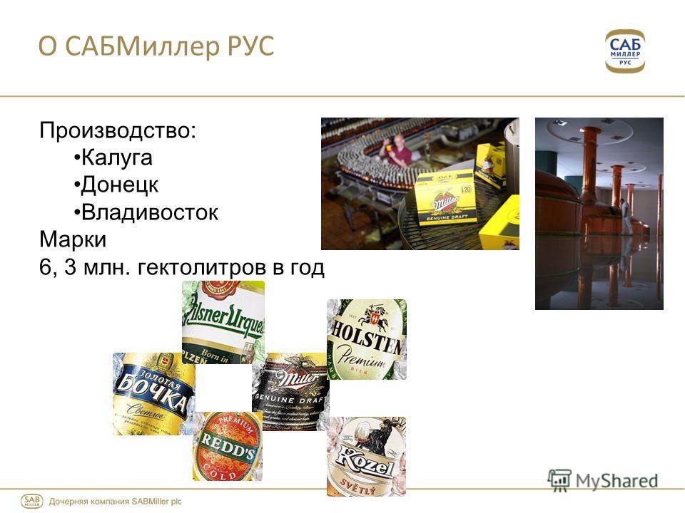 О САБМиллер РУС Производство: Калуга Донецк Владивосток Марки 6, 3 млн. гектолитров в год