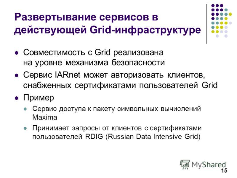 15 Развертывание сервисов в действующей Grid-инфраструктуре Совместимость с Grid реализована на уровне механизма безопасности Сервис IARnet может авторизовать клиентов, снабженных сертификатами пользователей Grid Пример Сервис доступа к пакету символ