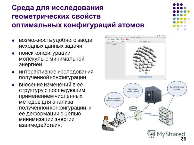 36 Среда для исследования геометрических свойств оптимальных конфигураций атомов возможность удобного ввода исходных данных задачи поиск конфигурации молекулы с минимальной энергией интерактивное исследования полученной конфигурации, внесение изменен