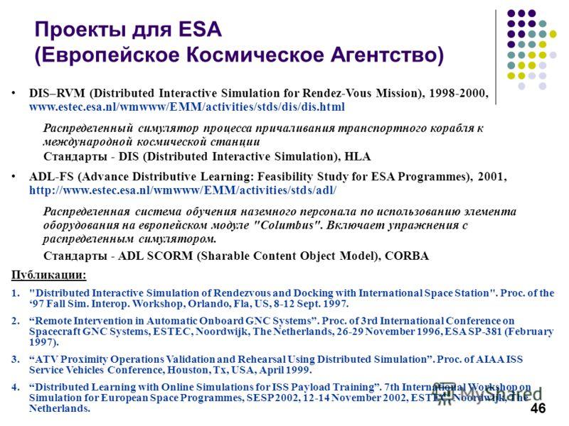 46 Проекты для ESA (Европейское Космическое Агентство) DIS–RVM (Distributed Interactive Simulation for Rendez-Vous Mission), 1998-2000, www.estec.esa.nl/wmwww/EMM/activities/stds/dis/dis.html Распределенный симулятор процесса причаливания транспортно