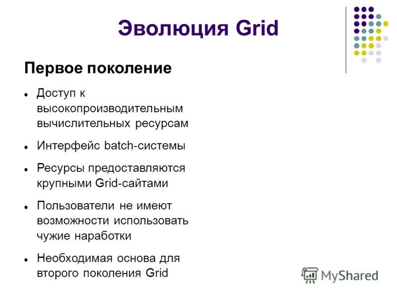 Эволюция Grid Первое поколение Доступ к высокопроизводительным вычислительных ресурсам Интерфейс batch-системы Ресурсы предоставляются крупными Grid-сайтами Пользователи не имеют возможности использовать чужие наработки Необходимая основа для второго