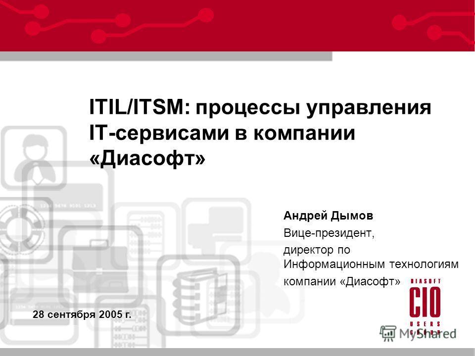 ITIL/ITSM: процессы управления IT-сервисами в компании «Диасофт» Андрей Дымов Вице-президент, директор по Информационным технологиям компании «Диасофт» 28 сентября 2005 г.